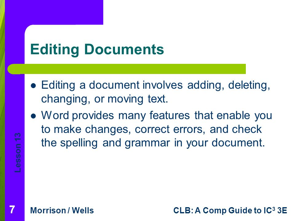 Lesson 13 Morrison / WellsCLB: A Comp Guide to IC 3 3E 88 Editing Documents (continued) Selecting Text: When you select text, you identify a block of text you want to edit.