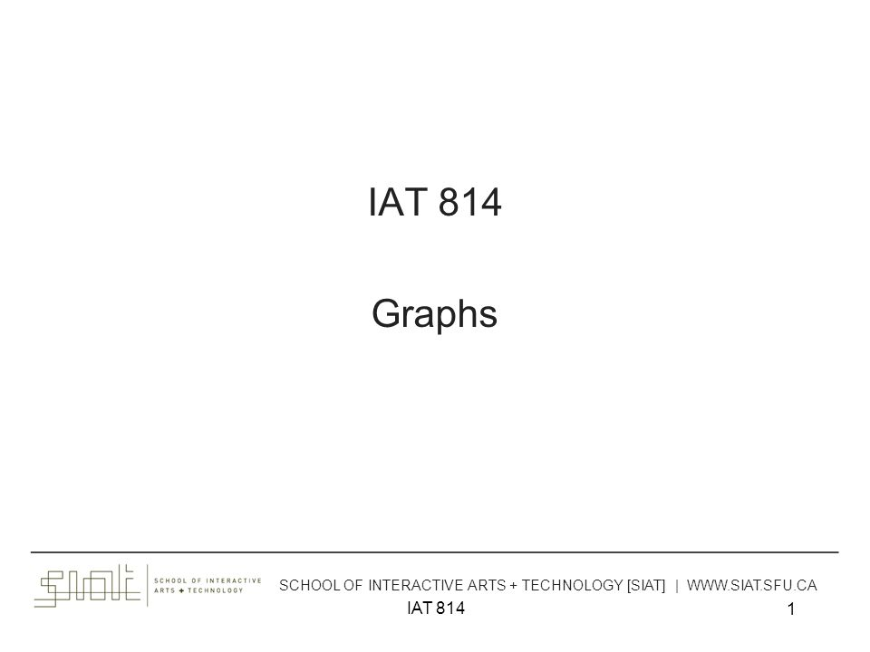 IAT 814 1 Graphs ______________________________________________________________________________________ SCHOOL OF INTERACTIVE ARTS + TECHNOLOGY [SIAT] | WWW.SIAT.SFU.CA
