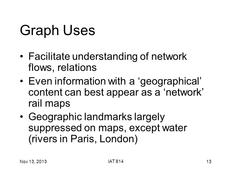 Nov 13, 2013 IAT 814 13 Graph Uses Facilitate understanding of network flows, relations Even information with a 'geographical' content can best appear as a 'network' rail maps Geographic landmarks largely suppressed on maps, except water (rivers in Paris, London)