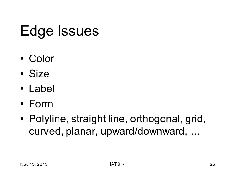 Nov 13, 2013 IAT 814 25 Edge Issues Color Size Label Form Polyline, straight line, orthogonal, grid, curved, planar, upward/downward,...