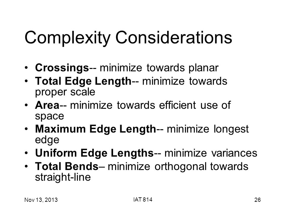 Nov 13, 2013 IAT 814 26 Complexity Considerations Crossings-- minimize towards planar Total Edge Length-- minimize towards proper scale Area-- minimize towards efficient use of space Maximum Edge Length-- minimize longest edge Uniform Edge Lengths-- minimize variances Total Bends– minimize orthogonal towards straight-line