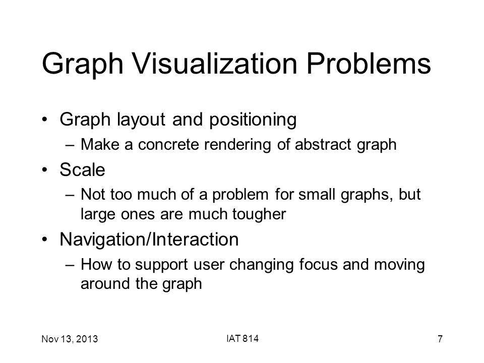 Nov 13, 2013 IAT 814 7 Graph Visualization Problems Graph layout and positioning –Make a concrete rendering of abstract graph Scale –Not too much of a problem for small graphs, but large ones are much tougher Navigation/Interaction –How to support user changing focus and moving around the graph