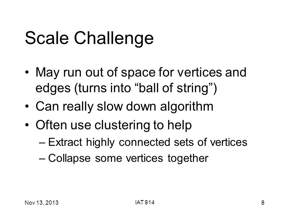 Nov 13, 2013 IAT 814 8 Scale Challenge May run out of space for vertices and edges (turns into ball of string ) Can really slow down algorithm Often use clustering to help –Extract highly connected sets of vertices –Collapse some vertices together