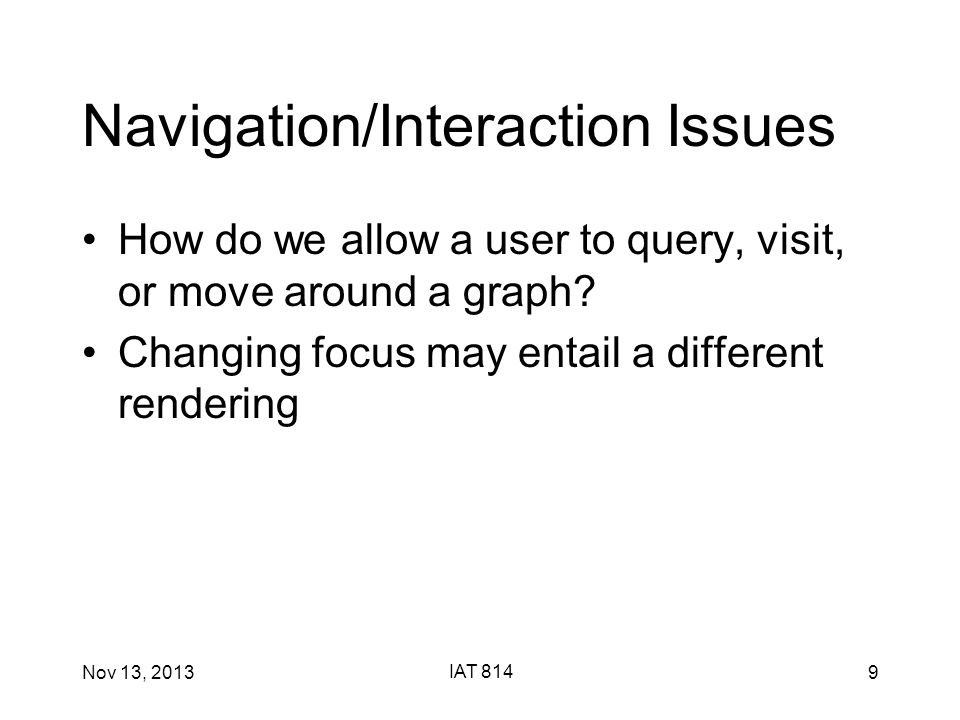 Nov 13, 2013 IAT 814 9 Navigation/Interaction Issues How do we allow a user to query, visit, or move around a graph.