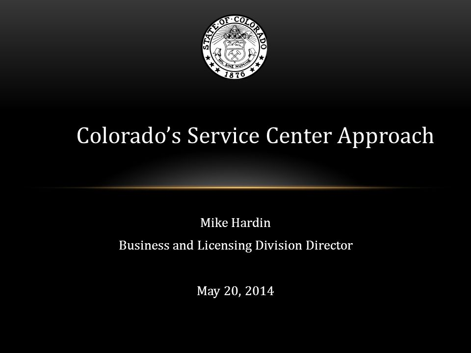 Mike Hardin Business and Licensing Division Director May 20, 2014 Colorado's Service Center Approach