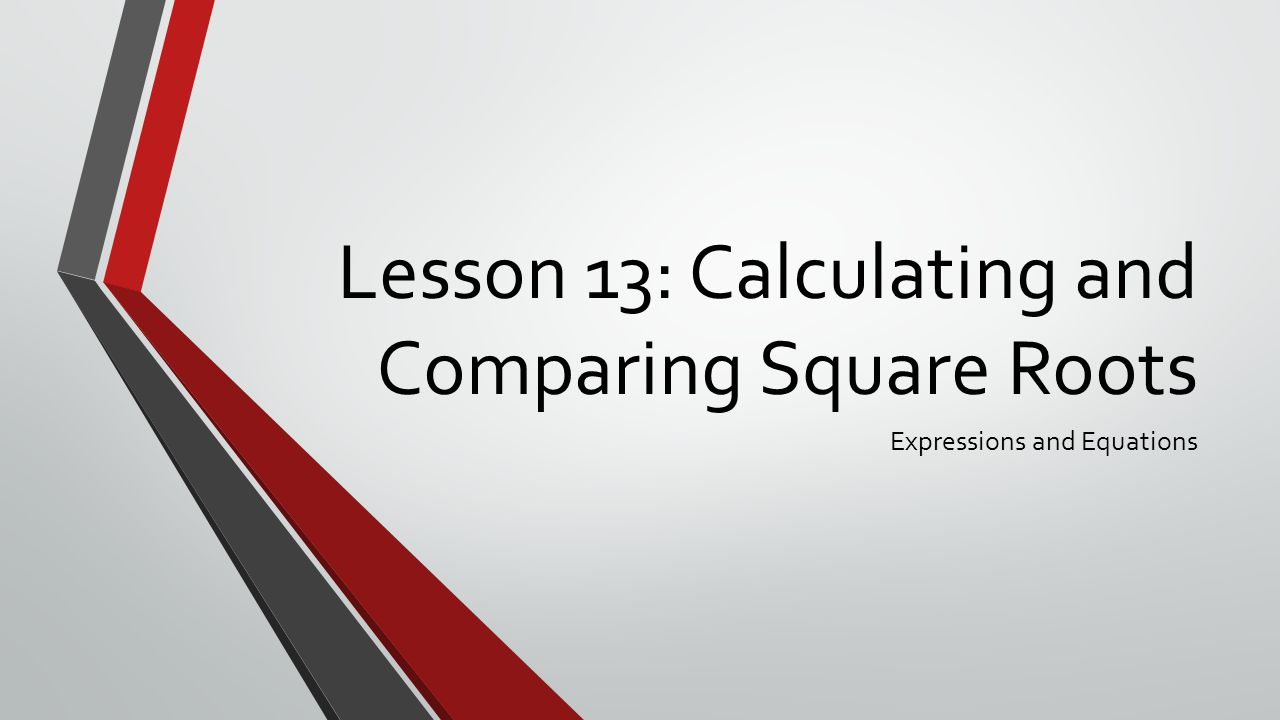 Lesson 13: Calculating and Comparing Square Roots Expressions and Equations