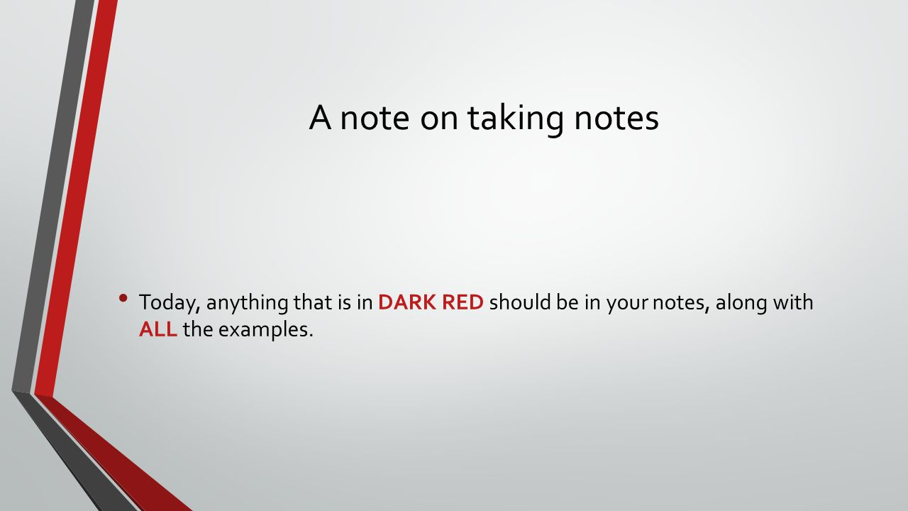 A note on taking notes Today, anything that is in DARK RED should be in your notes, along with ALL the examples.