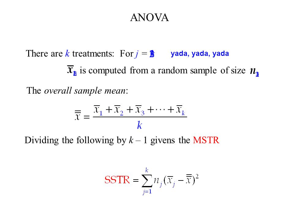 There are k treatments: is computed from a random sample of size For j = 1 2 3 k The overall sample mean: yada, yada, yada ANOVA Dividing the following by k – 1 givens the MSTR