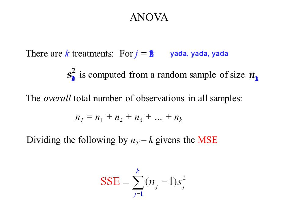 There are k treatments: is computed from a random sample of size For j = 1 2 3 k yada, yada, yada The overall total number of observations in all samples: n T = n 1 + n 2 + n 3 + … + n k ANOVA Dividing the following by n T – k givens the MSE
