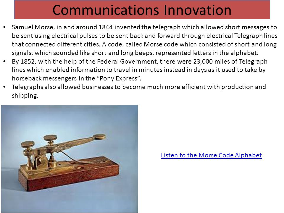 Communications Innovation Samuel Morse, in and around 1844 invented the telegraph which allowed short messages to be sent using electrical pulses to be sent back and forward through electrical Telegraph lines that connected different cities.