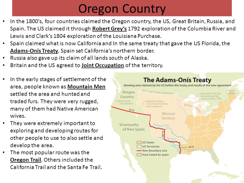Oregon Country In the 1800's, four countries claimed the Oregon country, the US, Great Britain, Russia, and Spain. The US claimed it through Robert Gr