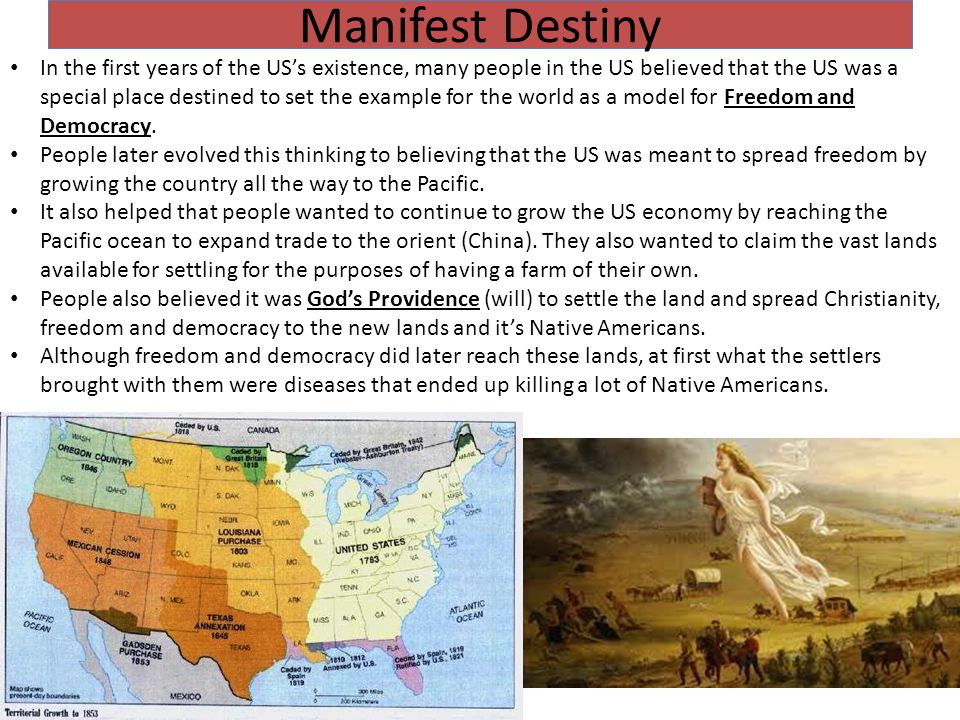 Manifest Destiny In the first years of the US's existence, many people in the US believed that the US was a special place destined to set the example