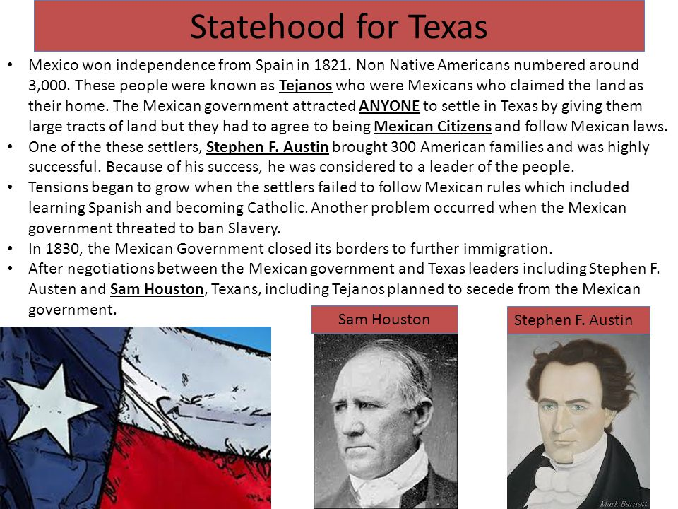 Statehood for Texas Mexico won independence from Spain in 1821. Non Native Americans numbered around 3,000. These people were known as Tejanos who wer