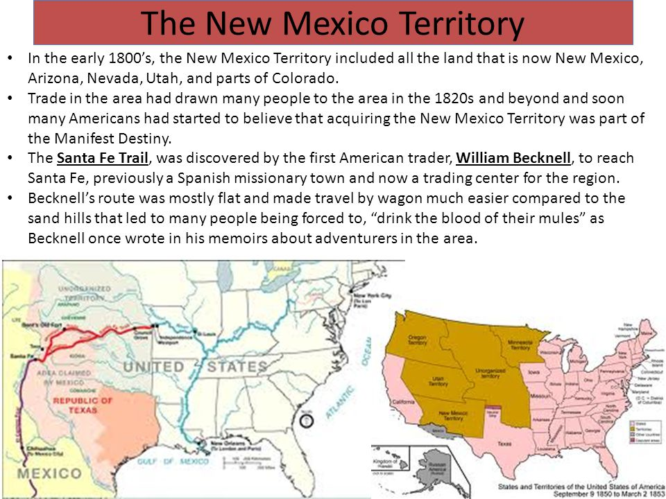 The New Mexico Territory In the early 1800's, the New Mexico Territory included all the land that is now New Mexico, Arizona, Nevada, Utah, and parts of Colorado.