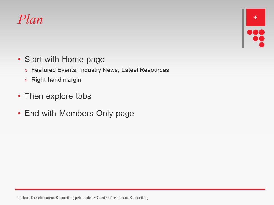 Plan Start with Home page »Featured Events, Industry News, Latest Resources »Right-hand margin Then explore tabs End with Members Only page Talent Development Reporting principles Center for Talent Reporting 4