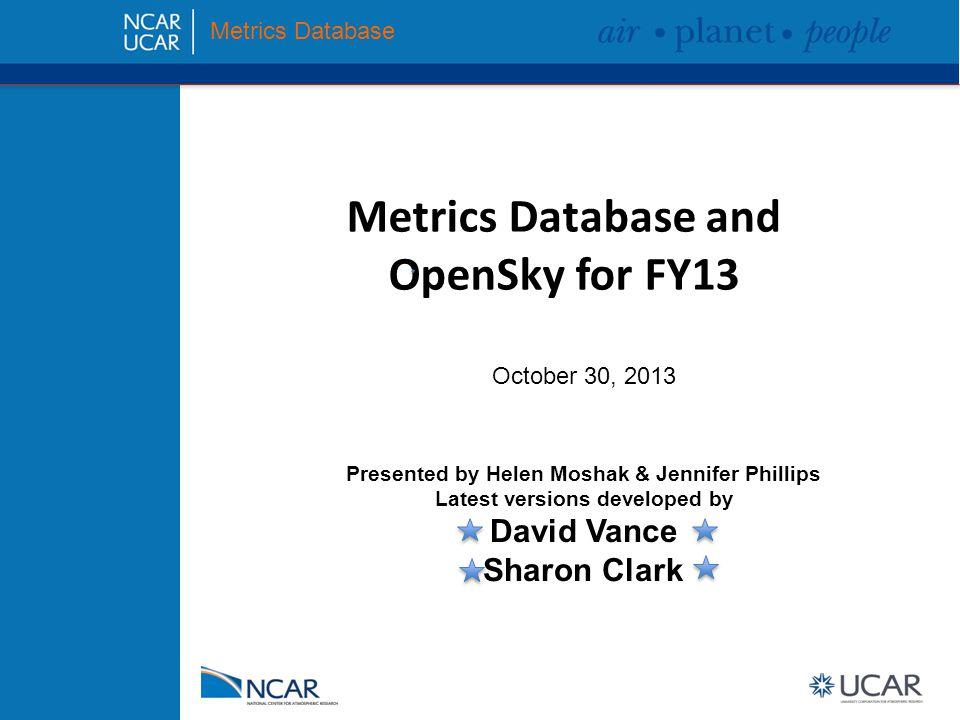 Agenda Introductions Tour of Metrics Database and OpenSky upgrades FY13 Metrics and OpenSky Schedule Metrics Database