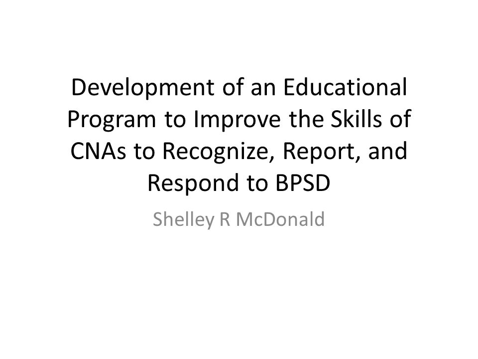 Development of an Educational Program to Improve the Skills of CNAs to Recognize, Report, and Respond to BPSD Shelley R McDonald