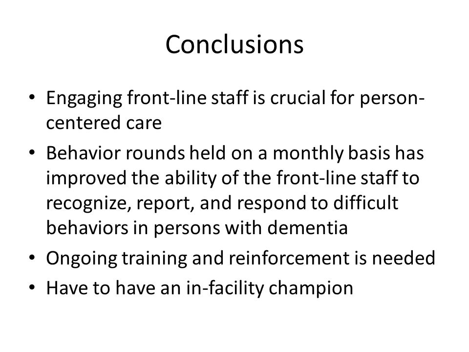 Conclusions Engaging front-line staff is crucial for person- centered care Behavior rounds held on a monthly basis has improved the ability of the front-line staff to recognize, report, and respond to difficult behaviors in persons with dementia Ongoing training and reinforcement is needed Have to have an in-facility champion