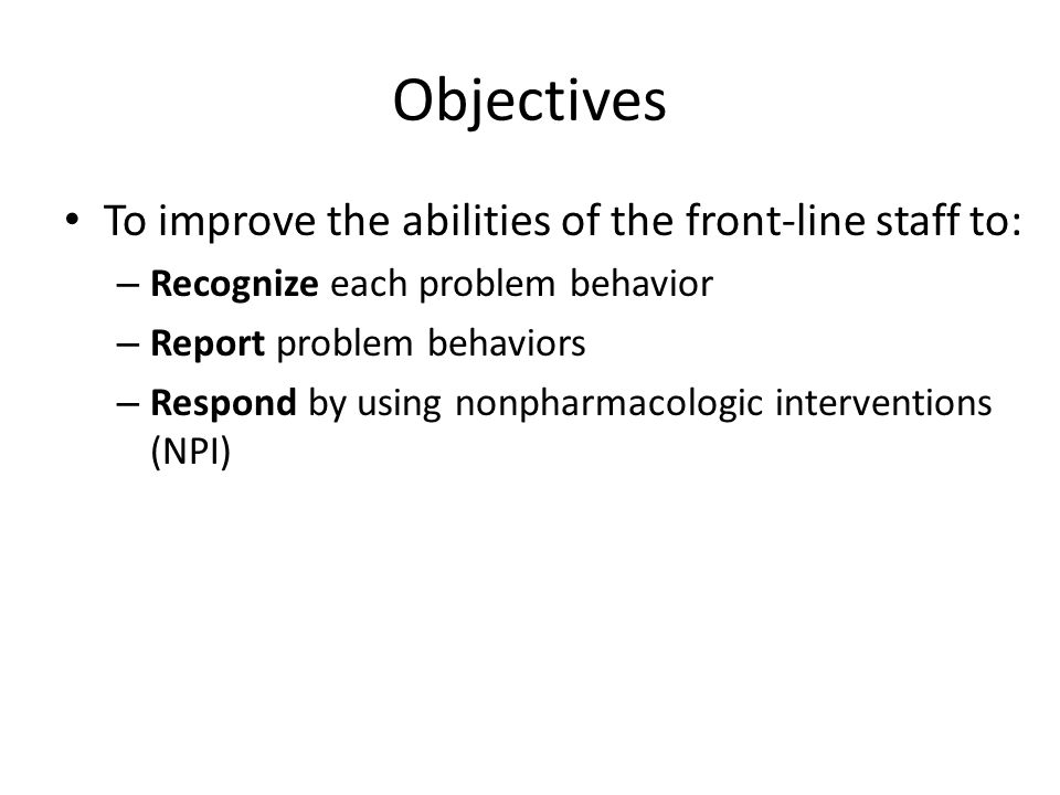 Objectives To improve the abilities of the front-line staff to: – Recognize each problem behavior – Report problem behaviors – Respond by using nonpharmacologic interventions (NPI)