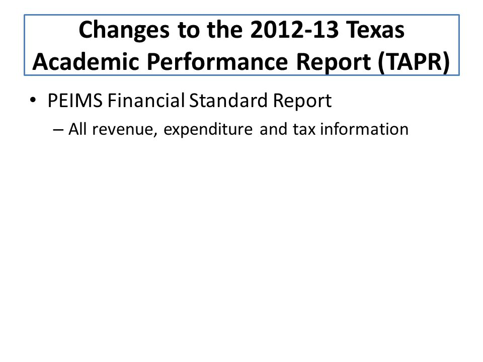 PEIMS Financial Standard Report – All revenue, expenditure and tax information Changes to the 2012-13 Texas Academic Performance Report (TAPR)