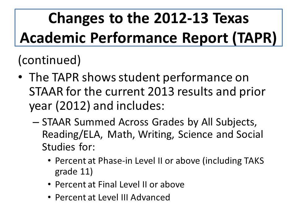 (continued) The TAPR shows student performance on STAAR for the current 2013 results and prior year (2012) and includes: – STAAR Summed Across Grades by All Subjects, Reading/ELA, Math, Writing, Science and Social Studies for: Percent at Phase-in Level II or above (including TAKS grade 11) Percent at Final Level II or above Percent at Level III Advanced Changes to the 2012-13 Texas Academic Performance Report (TAPR)