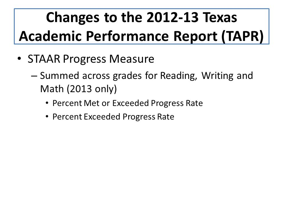 STAAR Progress Measure – Summed across grades for Reading, Writing and Math (2013 only) Percent Met or Exceeded Progress Rate Percent Exceeded Progress Rate Changes to the 2012-13 Texas Academic Performance Report (TAPR)