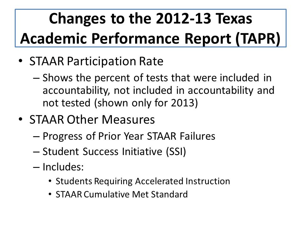 STAAR Participation Rate – Shows the percent of tests that were included in accountability, not included in accountability and not tested (shown only for 2013) STAAR Other Measures – Progress of Prior Year STAAR Failures – Student Success Initiative (SSI) – Includes: Students Requiring Accelerated Instruction STAAR Cumulative Met Standard Changes to the 2012-13 Texas Academic Performance Report (TAPR)