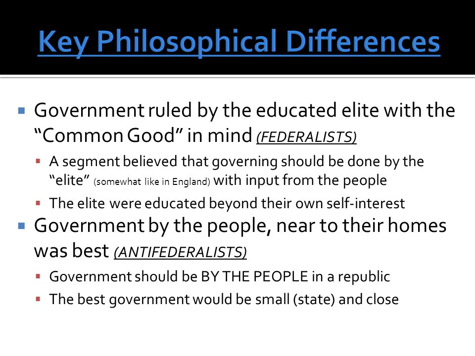  Government ruled by the educated elite with the Common Good in mind (FEDERALISTS)  A segment believed that governing should be done by the elite (somewhat like in England) with input from the people  The elite were educated beyond their own self-interest  Government by the people, near to their homes was best (ANTIFEDERALISTS)  Government should be BY THE PEOPLE in a republic  The best government would be small (state) and close