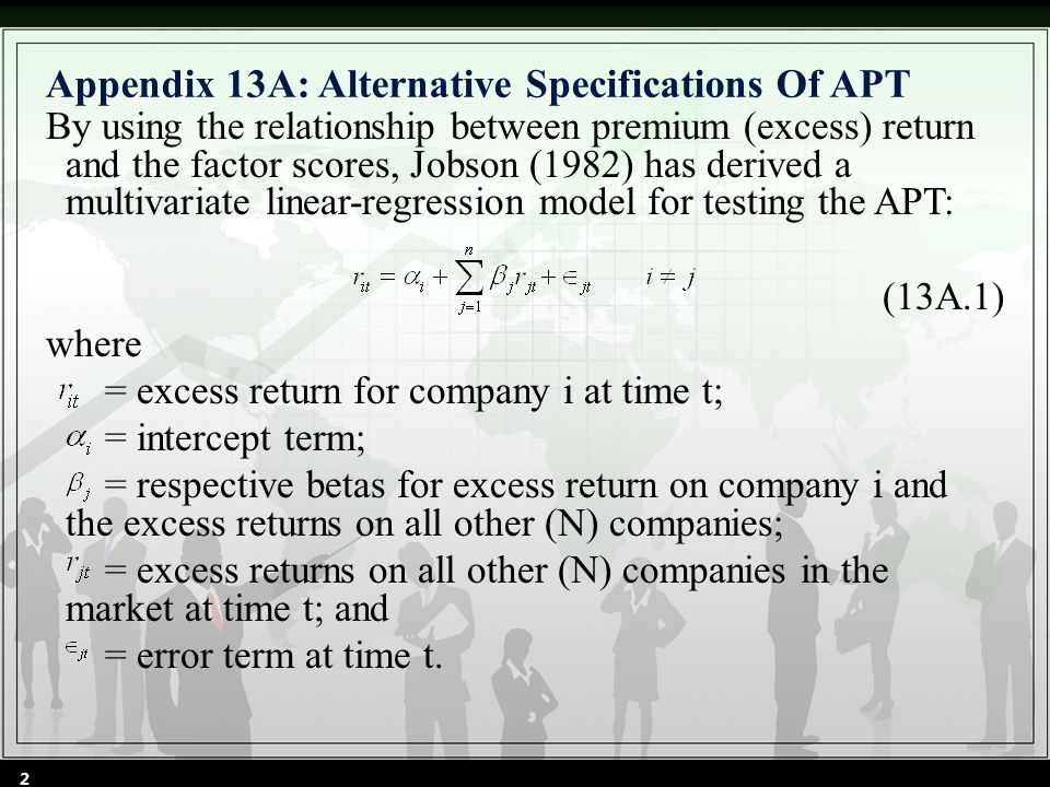 Appendix 13A: Alternative Specifications Of APT By using the relationship between premium (excess) return and the factor scores, Jobson (1982) has derived a multivariate linear-regression model for testing the APT: (13A.1) where = excess return for company i at time t; = intercept term; = respective betas for excess return on company i and the excess returns on all other (N) companies; = excess returns on all other (N) companies in the market at time t; and = error term at time t.