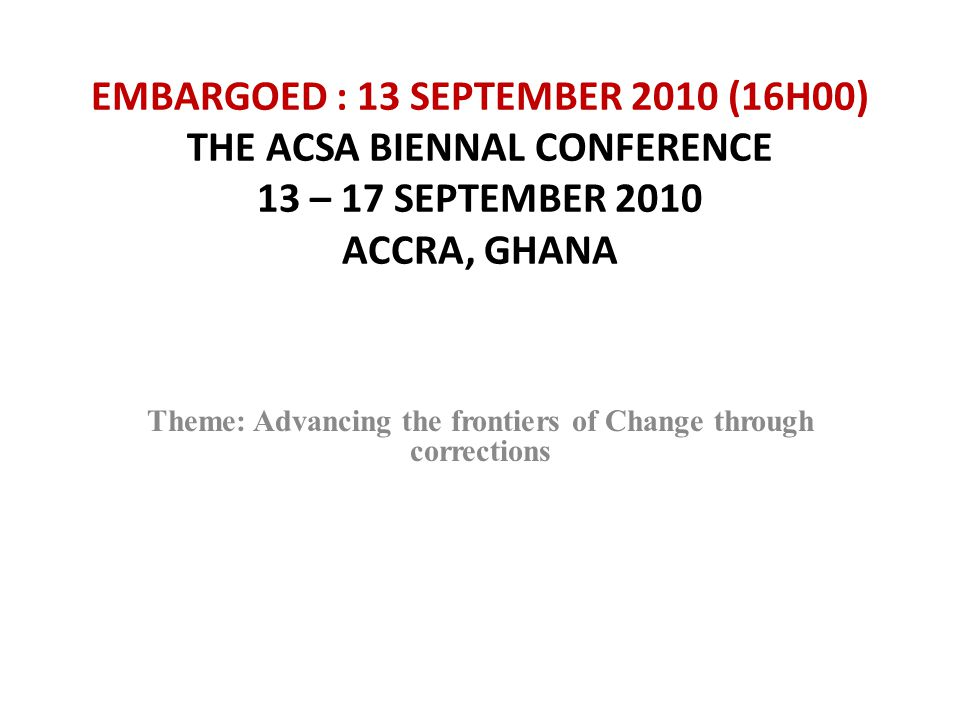 EMBARGOED : 13 SEPTEMBER 2010 (16H00) THE ACSA BIENNAL CONFERENCE 13 – 17 SEPTEMBER 2010 ACCRA, GHANA Theme: Advancing the frontiers of Change through corrections