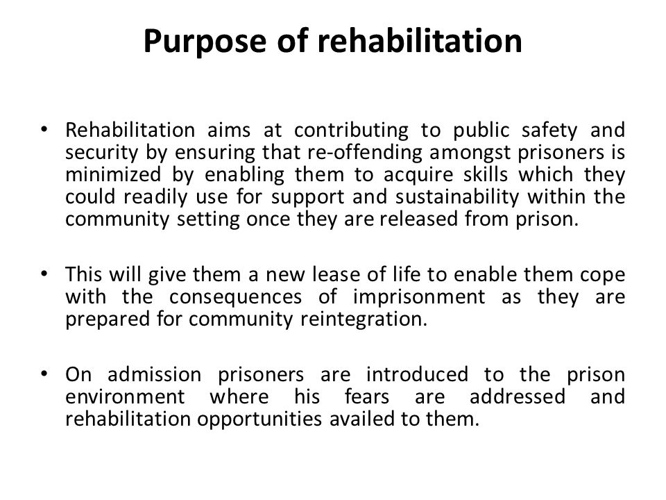 Purpose of rehabilitation Rehabilitation aims at contributing to public safety and security by ensuring that re-offending amongst prisoners is minimized by enabling them to acquire skills which they could readily use for support and sustainability within the community setting once they are released from prison.