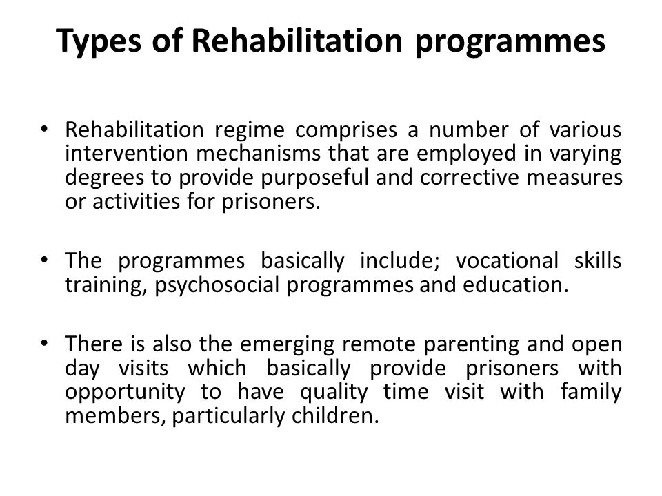 Types of Rehabilitation programmes Rehabilitation regime comprises a number of various intervention mechanisms that are employed in varying degrees to provide purposeful and corrective measures or activities for prisoners.