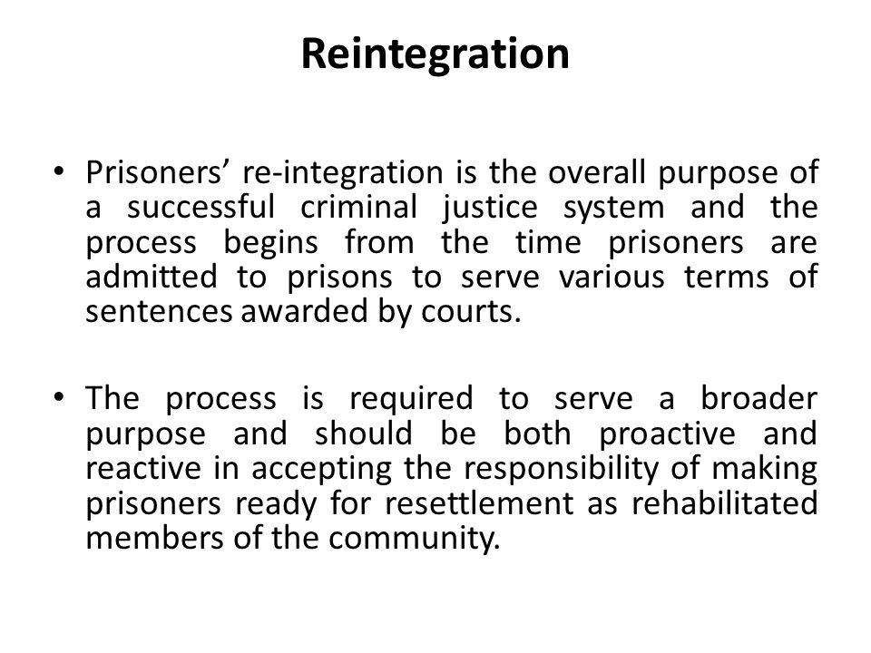 Reintegration Prisoners' re-integration is the overall purpose of a successful criminal justice system and the process begins from the time prisoners are admitted to prisons to serve various terms of sentences awarded by courts.