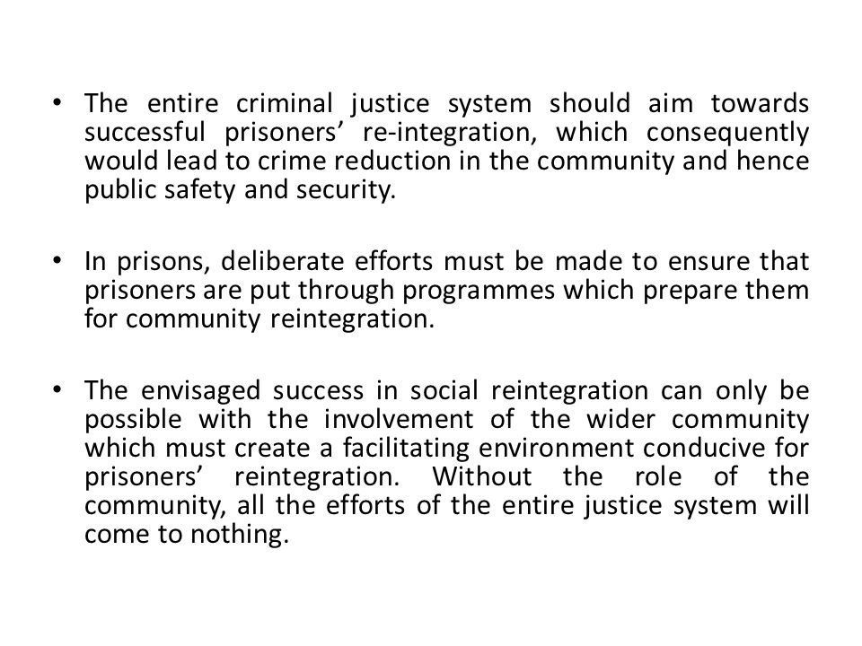 The entire criminal justice system should aim towards successful prisoners' re-integration, which consequently would lead to crime reduction in the community and hence public safety and security.