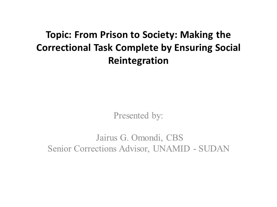 Topic: From Prison to Society: Making the Correctional Task Complete by Ensuring Social Reintegration Presented by: Jairus G.