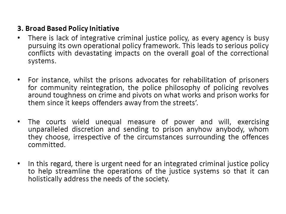 3. Broad Based Policy Initiative There is lack of integrative criminal justice policy, as every agency is busy pursuing its own operational policy fra