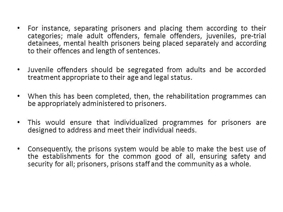 For instance, separating prisoners and placing them according to their categories; male adult offenders, female offenders, juveniles, pre-trial detainees, mental health prisoners being placed separately and according to their offences and length of sentences.