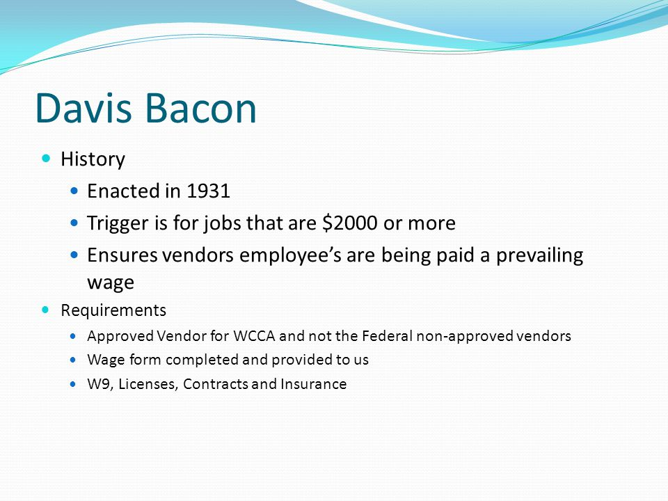 Davis Bacon History Enacted in 1931 Trigger is for jobs that are $2000 or more Ensures vendors employee's are being paid a prevailing wage Requirements Approved Vendor for WCCA and not the Federal non-approved vendors Wage form completed and provided to us W9, Licenses, Contracts and Insurance