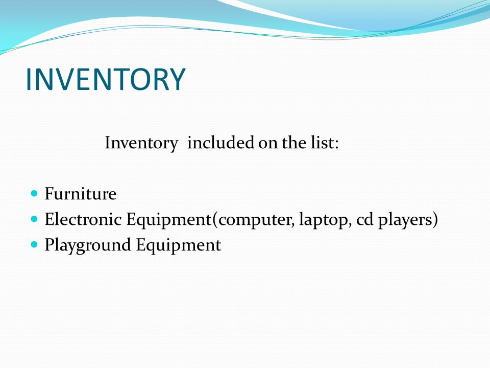 INVENTORY Inventory included on the list: Furniture Electronic Equipment(computer, laptop, cd players) Playground Equipment