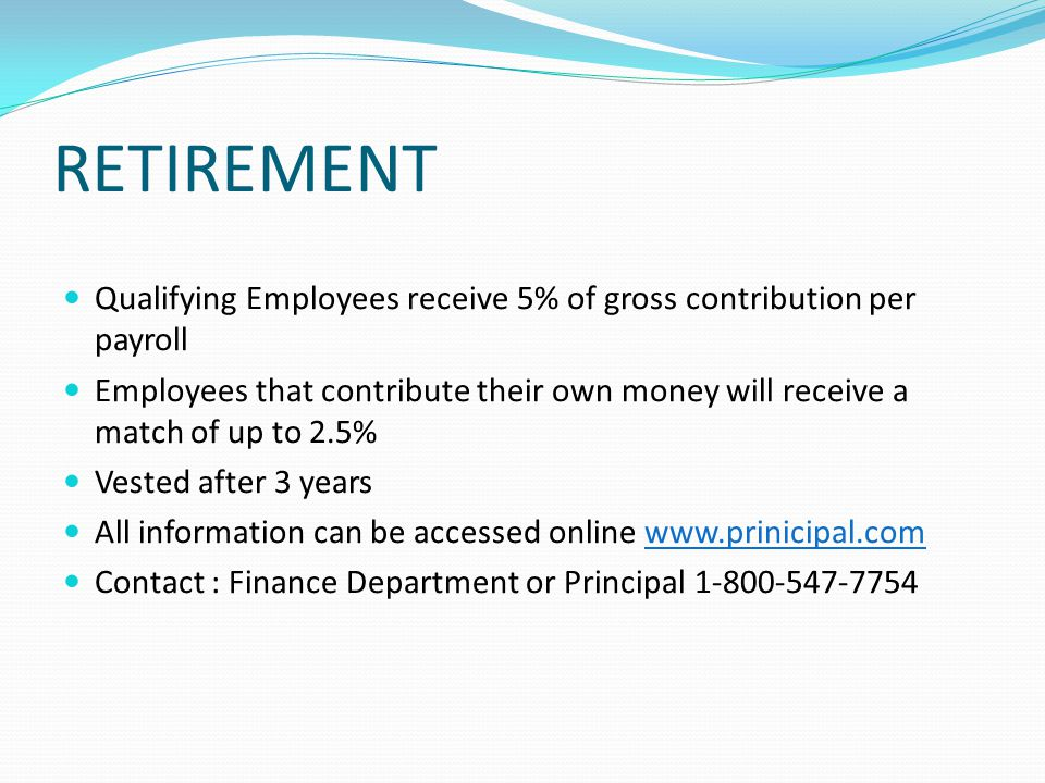RETIREMENT Qualifying Employees receive 5% of gross contribution per payroll Employees that contribute their own money will receive a match of up to 2.5% Vested after 3 years All information can be accessed online www.prinicipal.com Contact : Finance Department or Principal 1-800-547-7754