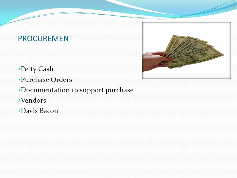 PROCUREMENT Petty Cash Purchase Orders Documentation to support purchase Vendors Davis Bacon