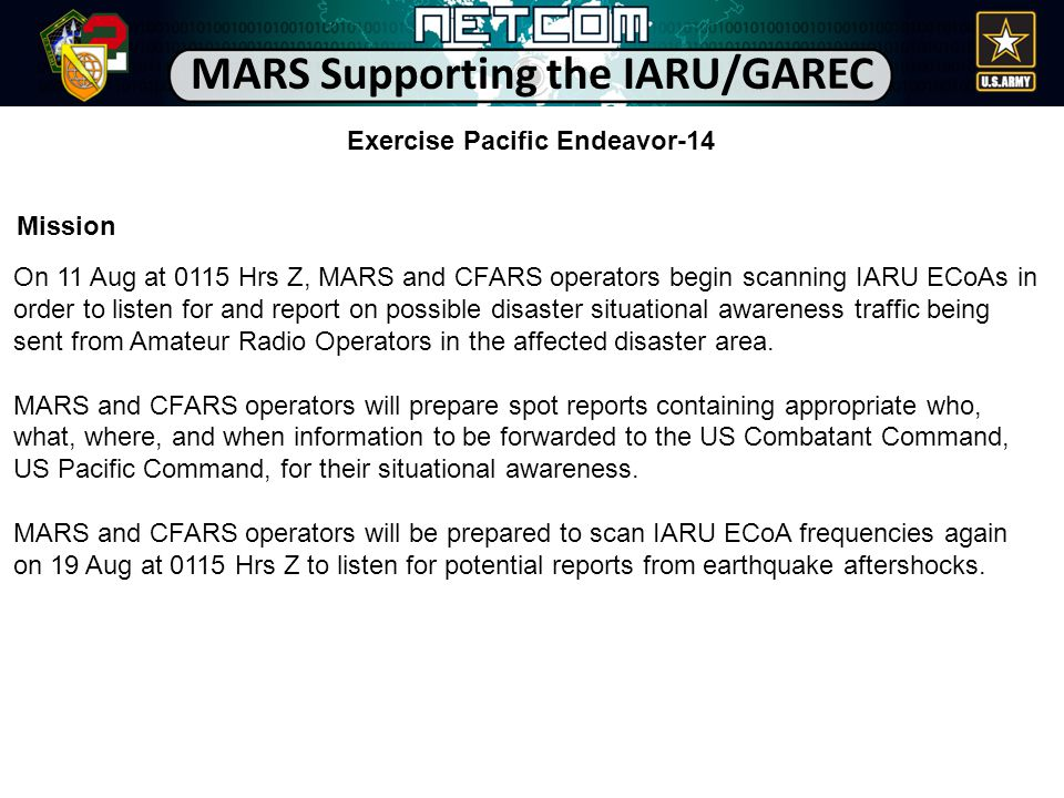 Mission On 11 Aug at 0115 Hrs Z, MARS and CFARS operators begin scanning IARU ECoAs in order to listen for and report on possible disaster situational awareness traffic being sent from Amateur Radio Operators in the affected disaster area.