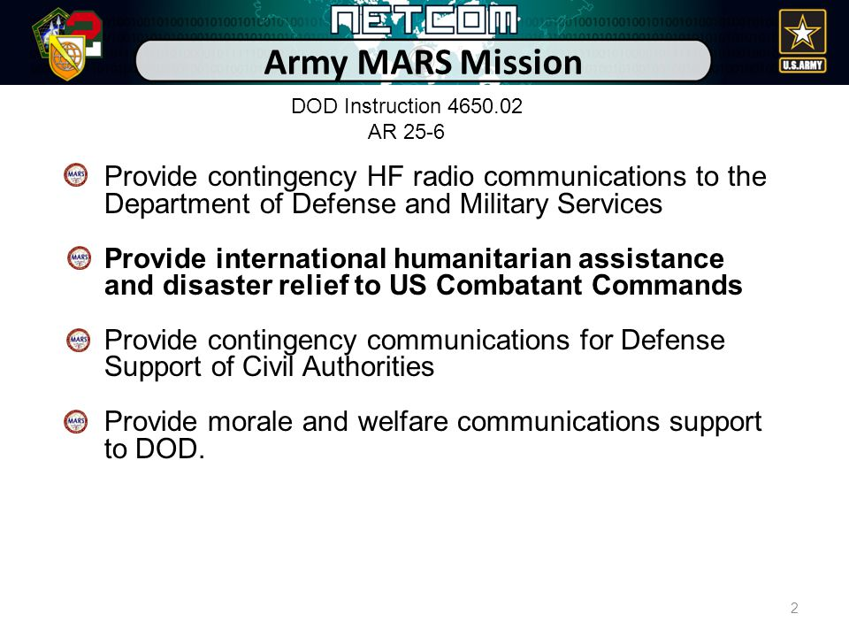 Army MARS Mission Provide contingency HF radio communications to the Department of Defense and Military Services Provide international humanitarian assistance and disaster relief to US Combatant Commands Provide contingency communications for Defense Support of Civil Authorities Provide morale and welfare communications support to DOD.