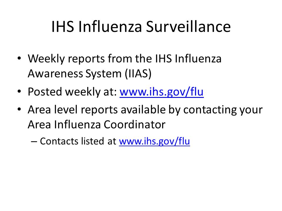 IHS Influenza Surveillance Weekly reports from the IHS Influenza Awareness System (IIAS) Posted weekly at: www.ihs.gov/fluwww.ihs.gov/flu Area level reports available by contacting your Area Influenza Coordinator – Contacts listed at www.ihs.gov/fluwww.ihs.gov/flu