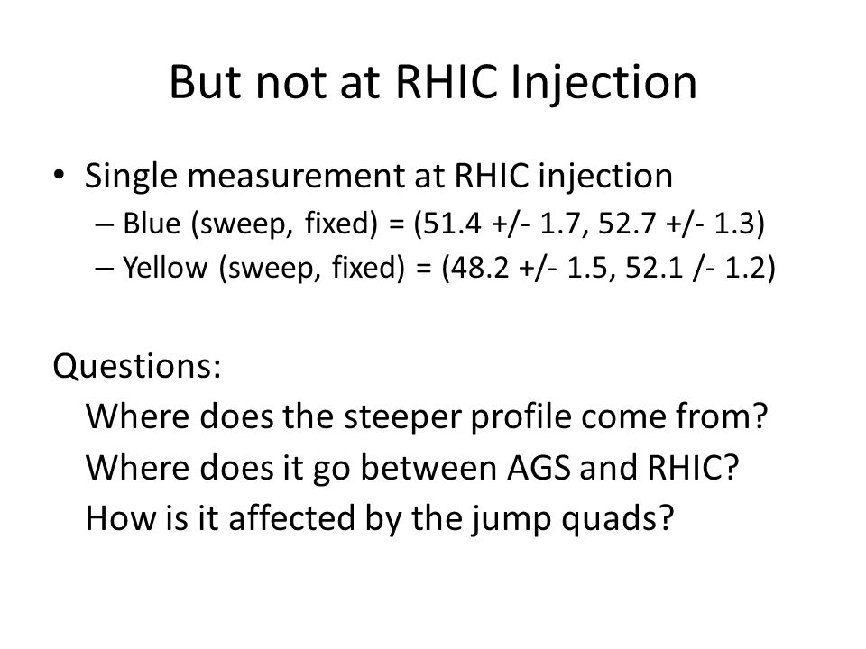But not at RHIC Injection Single measurement at RHIC injection – Blue (sweep, fixed) = (51.4 +/- 1.7, 52.7 +/- 1.3) – Yellow (sweep, fixed) = (48.2 +/- 1.5, 52.1 /- 1.2) Questions: Where does the steeper profile come from.