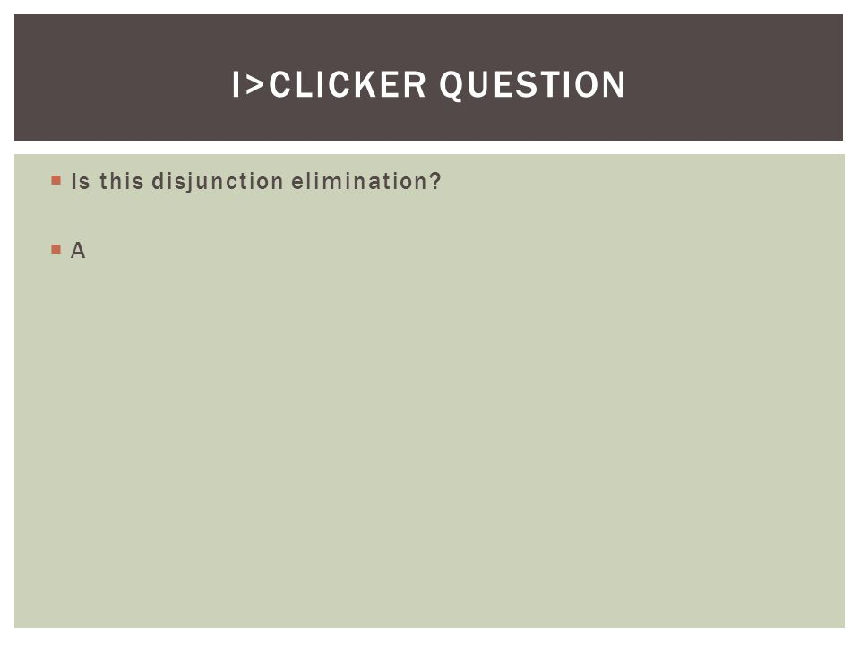  Is this disjunction elimination?  A I>CLICKER QUESTION