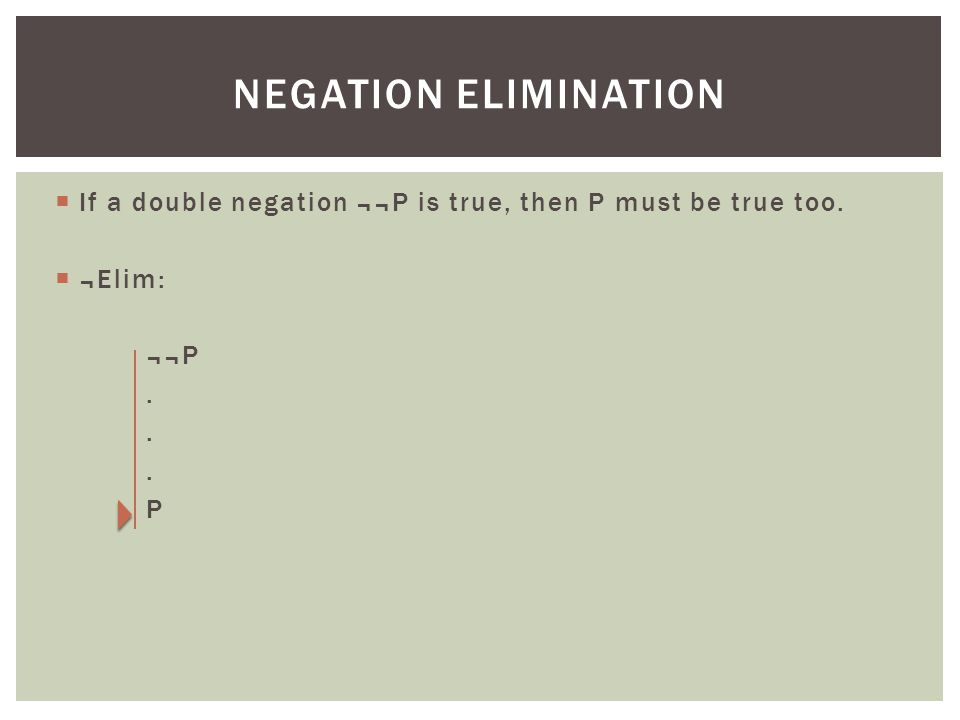  If a double negation ¬¬P is true, then P must be true too.  ¬Elim: ¬¬P. P NEGATION ELIMINATION