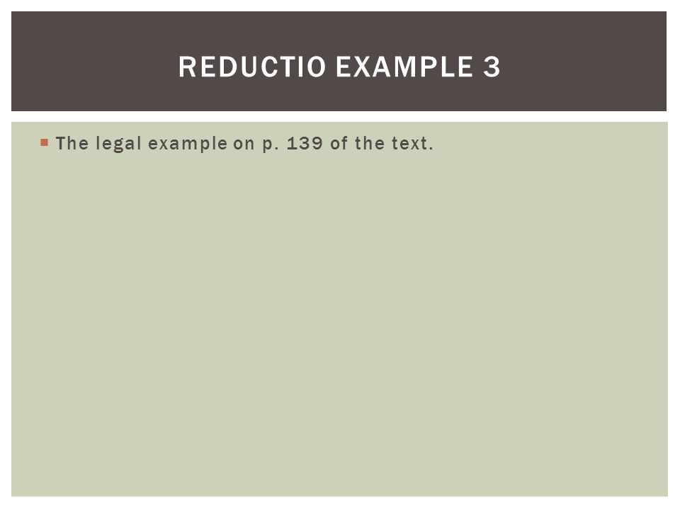  The legal example on p. 139 of the text. REDUCTIO EXAMPLE 3