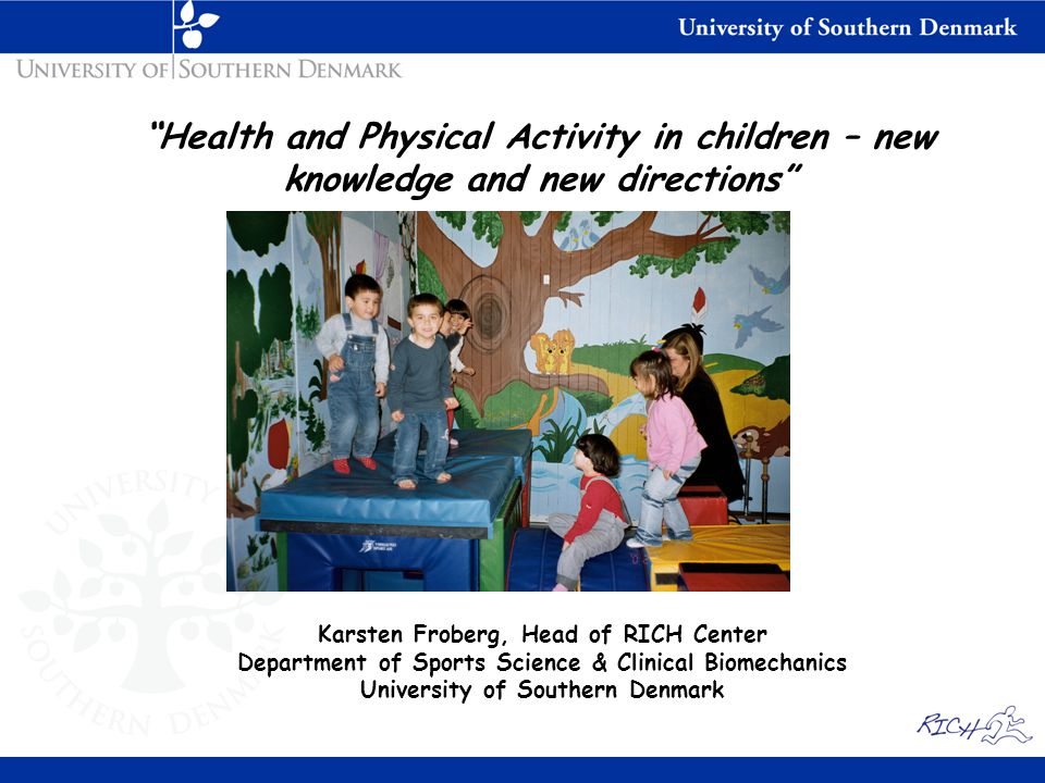 Health and Physical Activity in children – new knowledge and new directions Karsten Froberg, Head of RICH Center Department of Sports Science & Clinical Biomechanics University of Southern Denmark