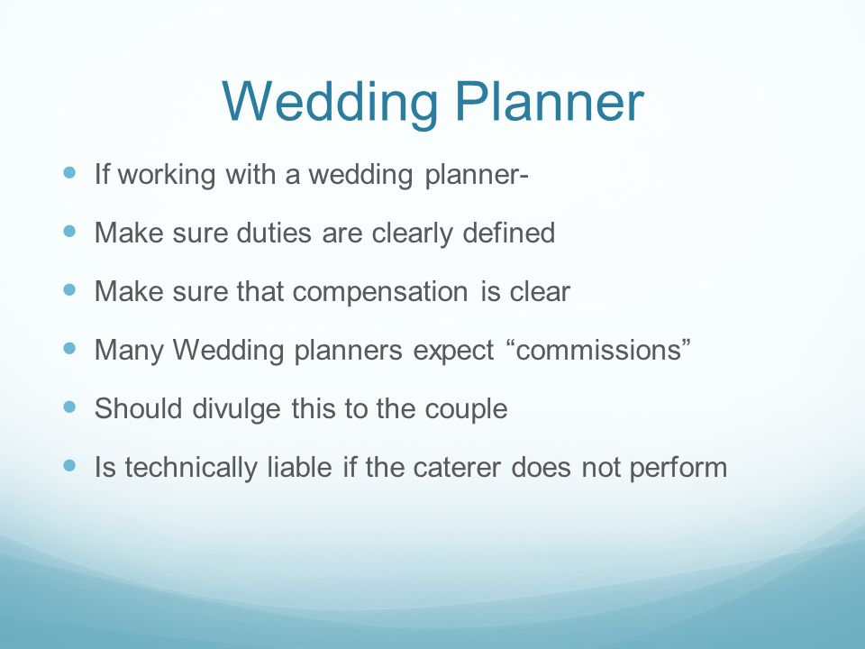 Wedding Planner If working with a wedding planner- Make sure duties are clearly defined Make sure that compensation is clear Many Wedding planners expect commissions Should divulge this to the couple Is technically liable if the caterer does not perform